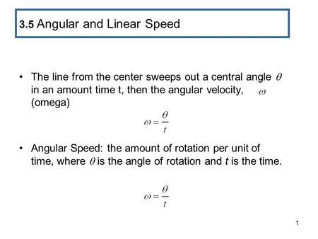 1 The line from the center sweeps out a central angle  in an amount time t, then the angular velocity, (omega) Angular Speed: the amount of rotation per.