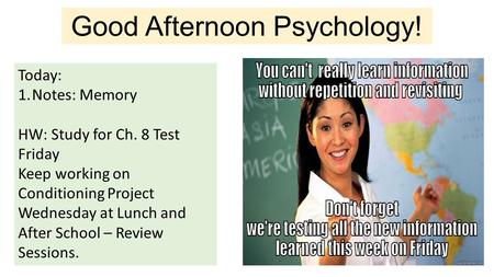 Good Afternoon Psychology! Today: 1.Notes: Memory HW: Study for Ch. 8 Test Friday Keep working on Conditioning Project Wednesday at Lunch and After School.