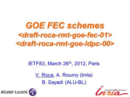 GOE FEC schemes GOE FEC schemes IETF83, March 26 th, 2012, Paris V. Roca, A. Roumy (Inria) B. Sayadi (ALU-BL)