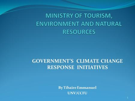 GOVERNMENT'S CLIMATE CHANGE RESPONSE INITIATIVES By Tibaire Emmanuel UNV/CCFU 1.