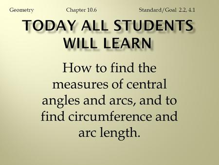 How to find the measures of central angles and arcs, and to find circumference and arc length. Chapter 10.6GeometryStandard/Goal 2.2, 4.1.