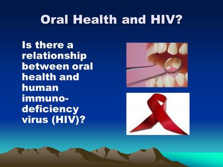 Oral Health and HIV? Is there a relationship between oral health and human immuno- deficiency virus (HIV)?