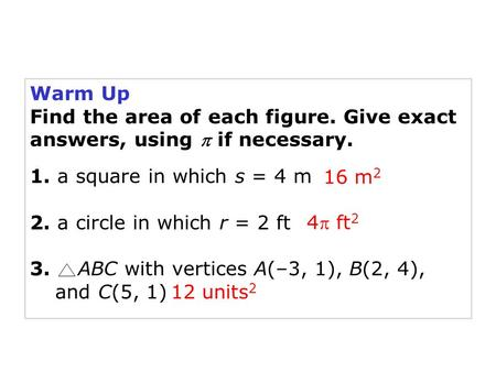 Holt Geometry Warm Up Find the area of each figure. Give exact answers, using  if necessary. 1. a square in which s = 4 m 2. a circle in which r = 2 ft.