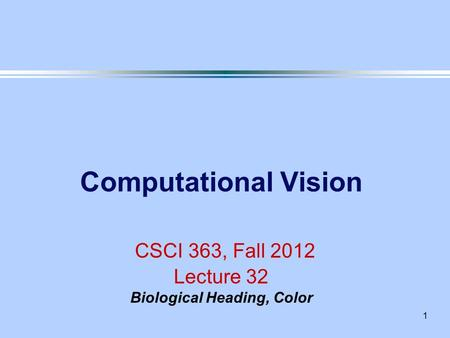 1 Computational Vision CSCI 363, Fall 2012 Lecture 32 Biological Heading, Color.