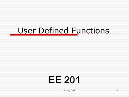 User Defined Functions Spring 20121 EE 201. Class Learning Objectives  Achieve Comprehension LOL of User Defined Functions. Spring 20122.