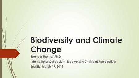 Biodiversity and Climate Change Spencer Thomas Ph.D International Colloquium- Biodiversity: Crisis and Perspectives Brasilia, March 19, 2015.
