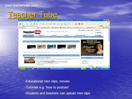 Teacher Tube Teacher Tube www.teachertube.com/ -Educational mini clips, movies -Tutorials e.g. 'how to podcast' -Students and teachers can upload mini.