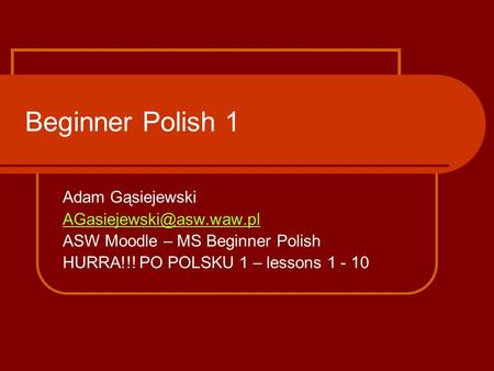Beginner Polish 1 Adam Gąsiejewski ASW Moodle – MS Beginner Polish HURRA!!! PO POLSKU 1 – lessons 1 - 10.