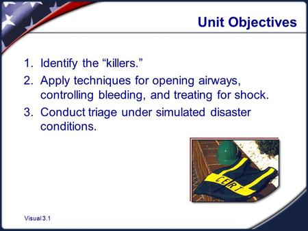 "Visual 3.1 Unit Objectives 1. Identify the ""killers."" 2. Apply techniques for opening airways, controlling bleeding, and treating for shock. 3. Conduct."