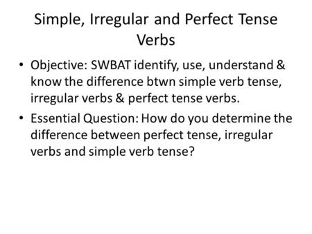 Simple, Irregular and Perfect Tense Verbs Objective: SWBAT identify, use, understand & know the difference btwn simple verb tense, irregular verbs & perfect.