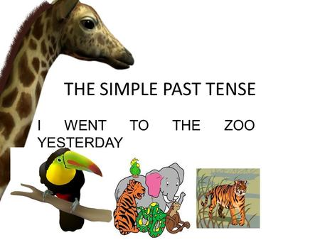 THE SIMPLE PAST TENSE I WENT TO THE ZOO YESTERDAY.