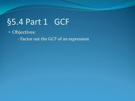 §5.4 Part 1 GCF Objectives: - Factor out the GCF of an expression.