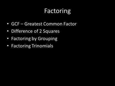 Factoring GCF – Greatest Common Factor Difference of 2 Squares Factoring by Grouping Factoring Trinomials.