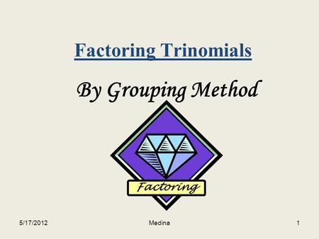 Factoring Trinomials By Grouping Method Factoring 5/17/20121Medina.