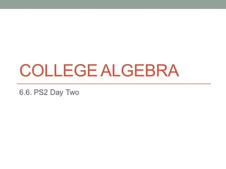 COLLEGE ALGEBRA 6.6. PS2 Day Two. Do Now: Homework Questions? Comments? Confusions? Concerns? ASK ASK ASK ASK!