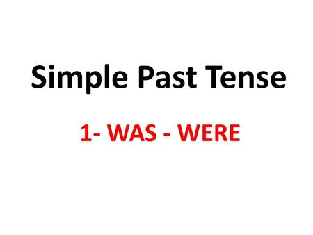 Simple Past Tense 1- WAS - WERE. Present am/ is/are now today at the moment at present this morning this week Past was/were yesterday last month last.