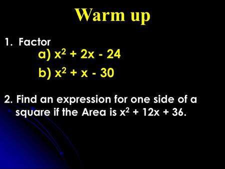 Warm up 1. Factor 2. Find an expression for one side of a square if the Area is x 2 + 12x + 36. a) x 2 + 2x - 24 b) x 2 + x - 30.