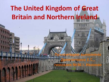 The United Kingdom of Great Britain and Northern Ireland Презентацию выполнила Данилочкина Е.С., гимназия №36 г. Иваново.