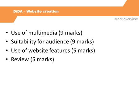 DiDA – Website creation Mark overview Use of multimedia (9 marks) Suitability for audience (9 marks) Use of website features (5 marks) Review (5 marks)