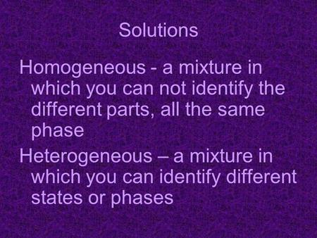 Solutions Homogeneous - a mixture in which you can not identify the different parts, all the same phase Heterogeneous – a mixture in which you can identify.