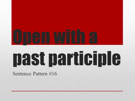Open with a past participle Sentence Pattern #16.