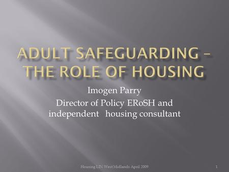 Imogen Parry Director of Policy ERoSH and independent housing consultant 1Housing LIN West Midlands April 2009.