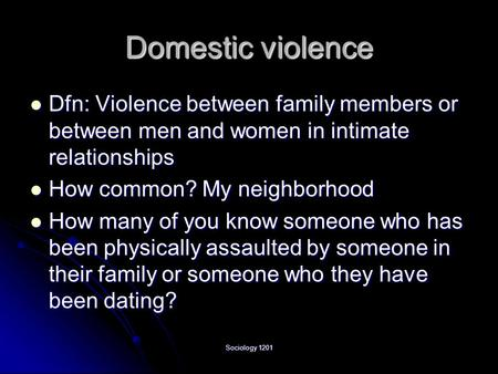 Sociology 1201 Domestic violence Dfn: Violence between family members or between men and women in intimate relationships Dfn: Violence between family members.