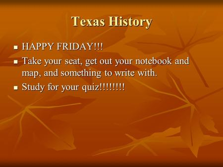 Texas History HAPPY FRIDAY!!! HAPPY FRIDAY!!! Take your seat, get out your notebook and map, and something to write with. Take your seat, get out your.