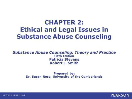 Stevens/Smith. Substance Abuse Counseling: Theory and Practice, 5e © 2013, 2009, 2005, 2001, 1998 by Pearson Education, Inc. All Rights Reserved 2-1 CHAPTER.