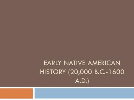 EARLY NATIVE AMERICAN HISTORY (20,000 B.C.-1600 A.D.)