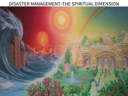 DISASTER MANAGEMENT-THE SPIRITUAL DIMENSION. SPIRITUAL WISDOM IN MANAGING A DISASTER EVIRONMENTAL AWARENESS DISASTER MANAGEMENT- THE SPIRITUAL DIMENSION.