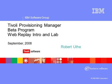 IBM Software Group © 2008 IBM Corporation Tivoli Provisioning Manager Beta Program Web Replay Intro and Lab September, 2008 Robert Uthe.