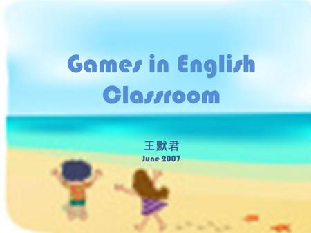 "Games in English Classroom 王默君 June 2007. ESL games ideas in : Joel Bacha's Curriculum Guide Book Heather Tanaka's downloadable Big Blue Book""Curriculum."