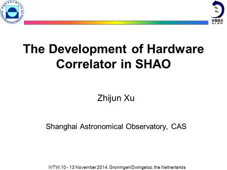 The Development of Hardware Correlator in SHAO Zhijun Xu Shanghai Astronomical Observatory, CAS IVTW,10 - 13 November 2014, Groningen/Dwingeloo, the Netherlands.