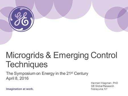 Imagination at work. The Symposium on Energy in the 21 st Century April 8, 2016 Microgrids & Emerging Control Techniques Herman Wiegman, PhD GE Global.