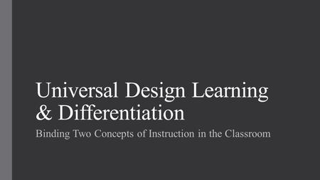 Universal Design Learning & Differentiation Binding Two Concepts of Instruction in the Classroom.