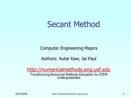 6/13/2016  1 Secant Method Computer Engineering Majors Authors: Autar Kaw, Jai Paul