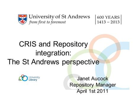 CRIS and Repository integration: The St Andrews perspective Janet Aucock Repository Manager April 1st 2011.