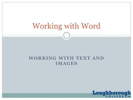 WORKING WITH TEXT AND IMAGES Working with Word. Working with text and images By the end of this lesson, you should be able to:  create and prepare text.