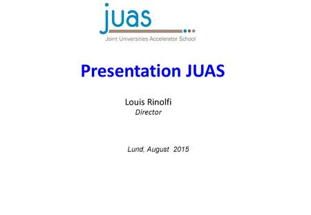 Presentation JUAS Louis Rinolfi Director Lund, August 2015.