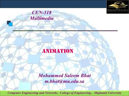 Computer Engineering and Networks, College of Engineering, Majmaah University ANIMATION Mohammed Saleem Bhat CEN-318 Multimedia.