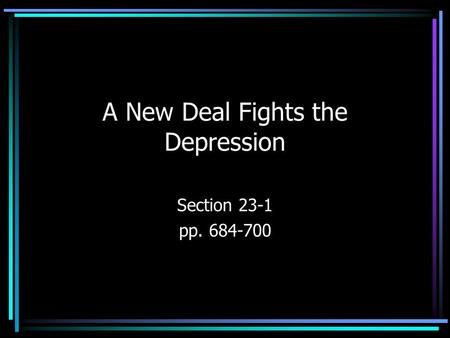 A New Deal Fights the Depression Section 23-1 pp. 684-700.