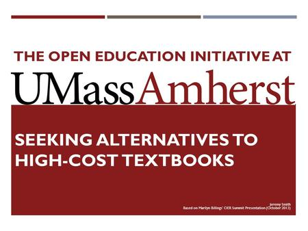 THE OPEN EDUCATION INITIATIVE AT SEEKING ALTERNATIVES TO HIGH-COST TEXTBOOKS Jeremy Smith Based on Marilyn Billings' OER Summit Presentation (October 2013)