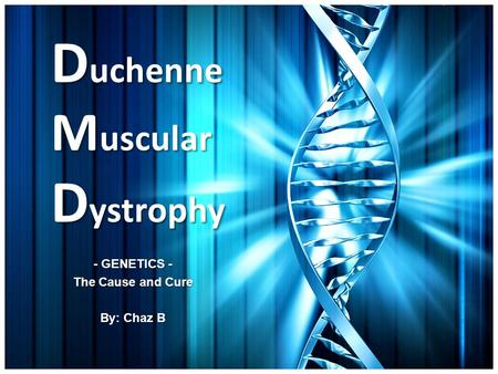 D uchenne M uscular D ystrophy - GENETICS - The Cause and Cure By: Chaz B.
