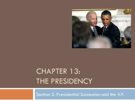CHAPTER 13: THE PRESIDENCY Section 2: Presidential Succession and the V.P.