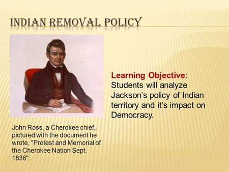Learning Objective: Students will analyze Jackson's policy of Indian territory and it's impact on Democracy. John Ross, a Cherokee chief, pictured with.