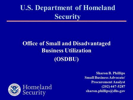 U.S. Department of Homeland Security Office of Small and Disadvantaged Business Utilization (OSDBU) Sharon B. Phillips Small Business Advocate/ Procurement.