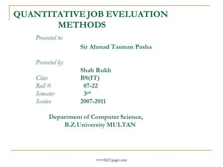 Www.BZUpages.com QUANTITATIVE JOB EVELUATION METHODS Presented to: Sir Ahmad Tasman Pasha Presented by: Shah Rukh Class BS(IT) Roll # 07-22 Semester 3.