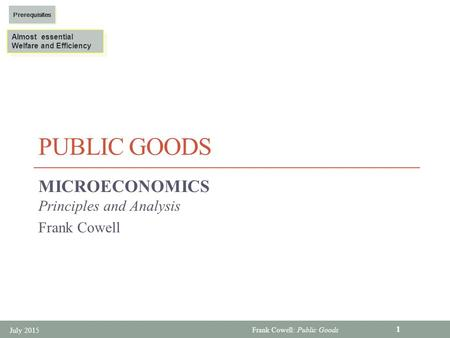 Frank Cowell: Public Goods PUBLIC GOODS MICROECONOMICS Principles and Analysis Frank Cowell Almost essential Welfare and Efficiency Almost essential Welfare.