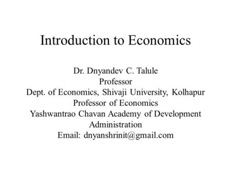 Introduction to Economics Dr. Dnyandev C. Talule Professor Dept. of Economics, Shivaji University, Kolhapur Professor of Economics Yashwantrao Chavan Academy.